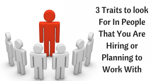 3 Traits to look For In People That You Are Hiring or Planning to Work With