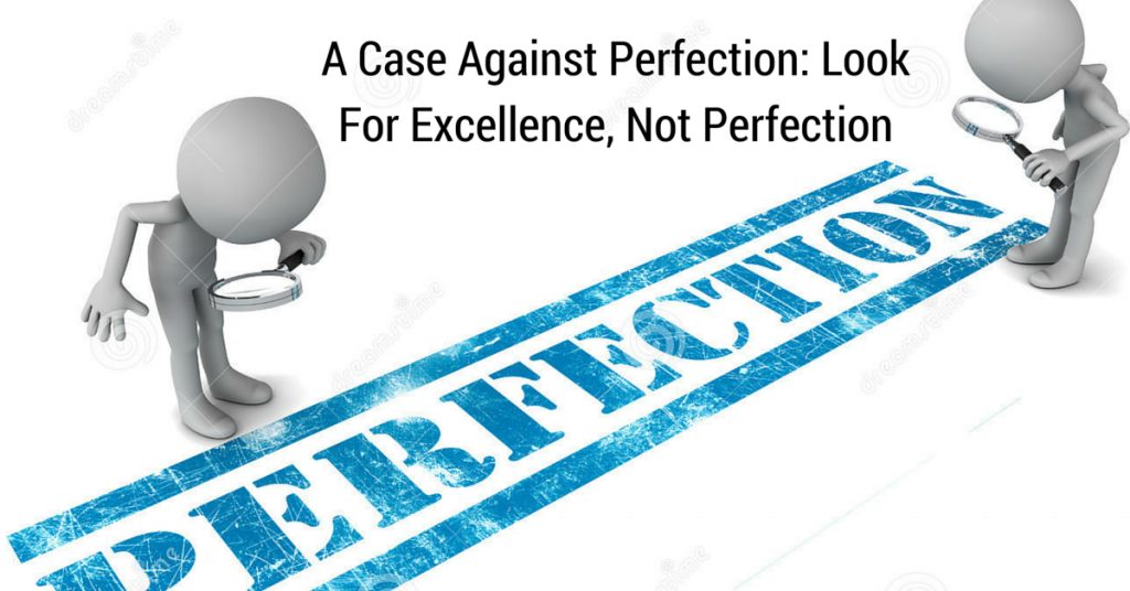 A Case Against Perfection: Look For Excellence, Not Perfection