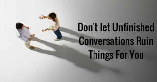 Don't let Unfinished Conversations Ruin Things For You