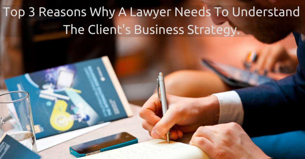 Top 3 Reasons Why A Lawyer Needs To Understand The Client's Business Strategy.