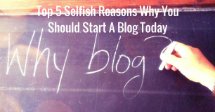 Top 5 Selfish Reasons Why You Should Start A Blog Today