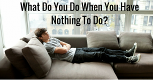 What Do You Do When You Have Nothing To Do?