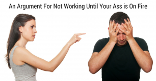 An Argument For Not Working Until Your Ass is On Fire