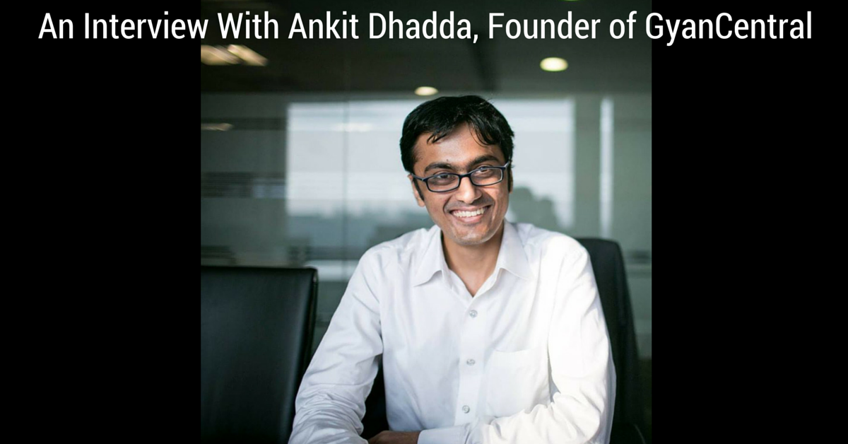 An Interview With Ankit Dhadda, Founder of GyanCentral
