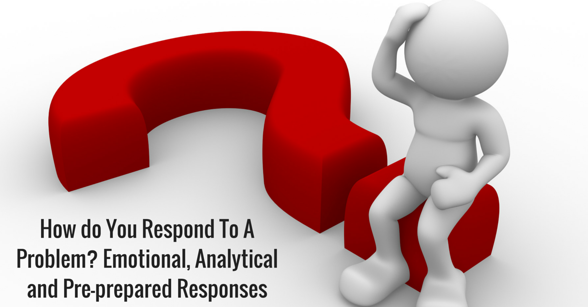 How do You Respond To A Problem? Emotional, Analytical and Pre-prepared Responses