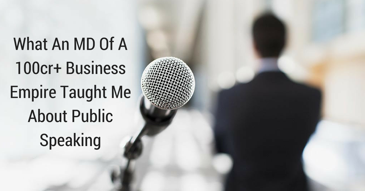 What An MD Of A 100cr+ Business Empire Taught Me About Public Speaking