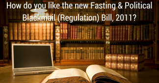 How do you like the new Fasting & Political Blackmail (Regulation) Bill, 2011?